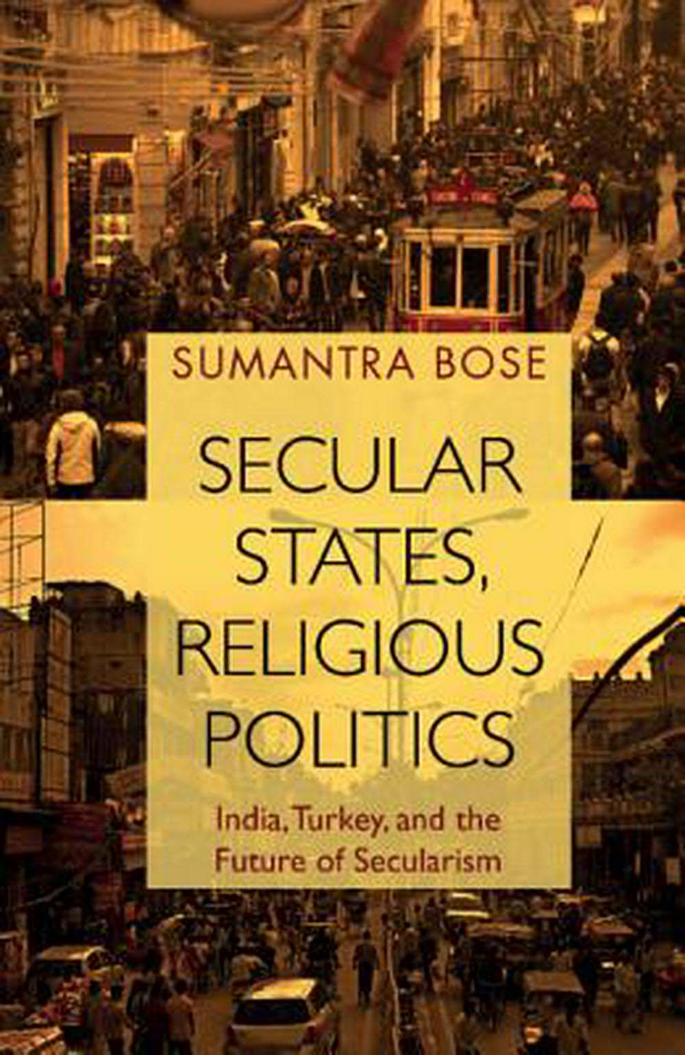 "Cover of Sumantra Bose's ""Secular States, Religious Politics: India, Turkey and the Future of Secularism."""