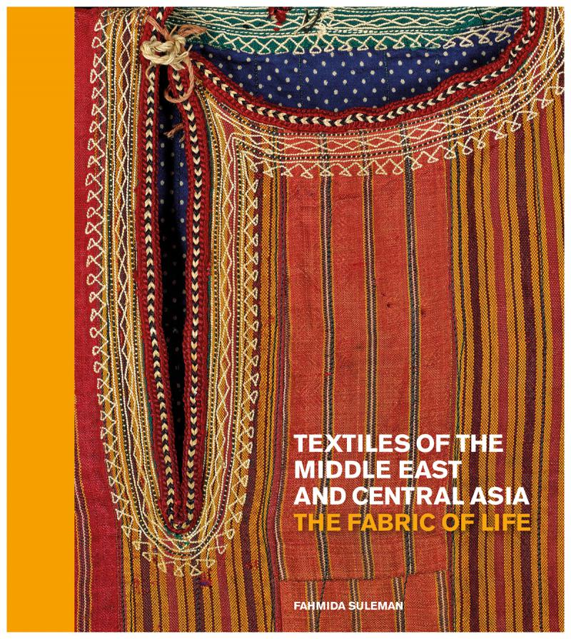 "Cover of Fahmida Suleman's new book  ""The Fabric of Life: Textiles of the Middle East and Central Asia."""